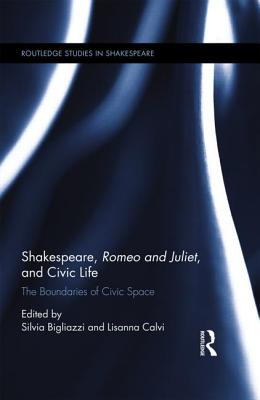 Shakespeare, Romeo and Juliet, and Civic Life: The Boundaries of Civic Space - Bigliazzi, Silvia (Editor), and Calvi, Lisanna (Editor)