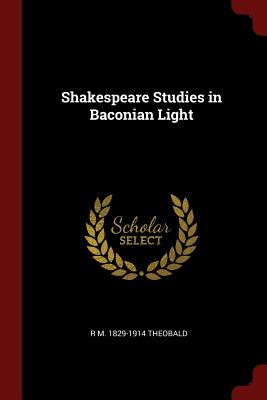 Shakespeare Studies in Baconian Light - Theobald, R M 1829-1914