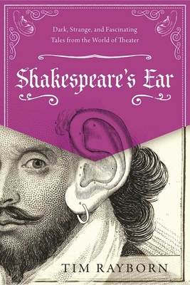 Shakespeare's Ear: Dark, Strange, and Fascinating Tales from the World of Theater - Rayborn, Tim
