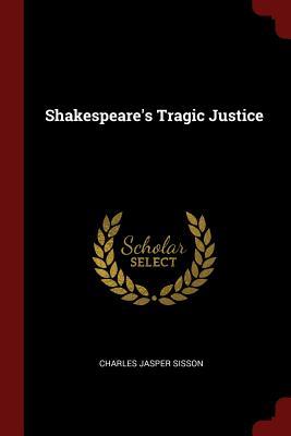 Shakespeare's Tragic Justice - Sisson, Charles Jasper