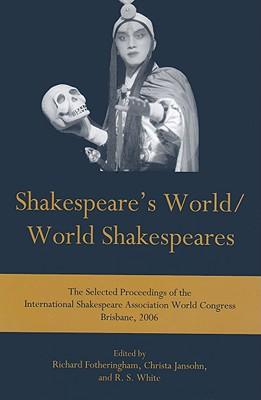 Shakespeare's World/World Shakespeares: The Selected Proceedings of the International Shakespeare Association World Congress Brisbane, 2006 - Fotheringham, Richard (Editor), and Jansohn, Christa (Editor), and White, R S (Editor)