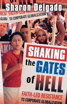 Shaking the Gates of Hell: Faith-Led Resistance to Corporate Globalization - Delgado, Sharon