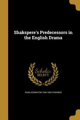 Shakspere's Predecessors in the English Drama - Symonds, John Addington 1840-1893