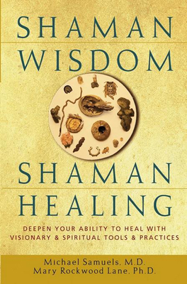 Shaman Wisdom, Shaman Healing: Deepen Your Ability to Heal with Visionary and Spiritual Tools and Practices - Samuels, Michael, and Lane, Mary Rockwood