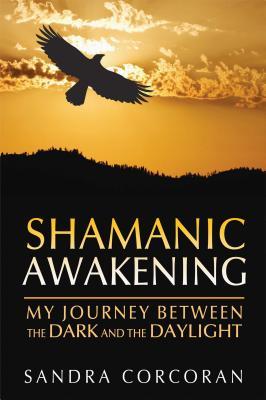 Shamanic Awakening: My Journey Between the Dark and the Daylight - Corcoran, Sandra