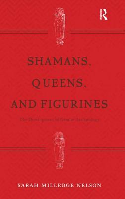 Shamans, Queens, and Figurines: The Development of Gender Archaeology - Nelson, Sarah Milledge
