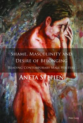 Shame, Masculinity and Desire of Belonging: Reading Contemporary Male Writers - Stepien, Aneta