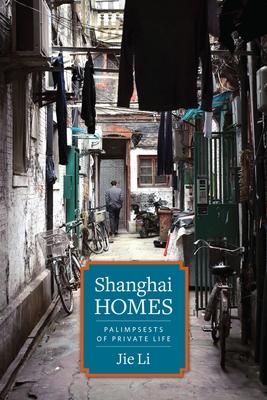 Shanghai Homes: Palimpsests of Private Life - Li, Jie