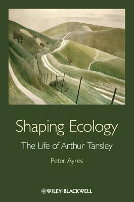 Shaping Ecology Shaping Ecology: The Life of Arthur Tansley the Life of Arthur Tansley - Ayres, Peter G