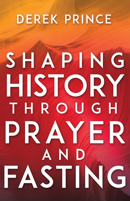 Shaping History Through Prayer and Fasting - Prince, Derek, Dr., and Engle, Lou (Foreword by)