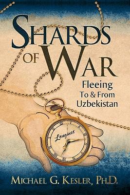 Shards of War: Fleeing to & from Uzbekistan - Kesler, Ph D Michael G