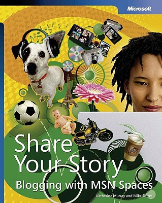 Share Your Story: Blogging with MSN Spaces - Murray, Katherine, and Torres, Michael