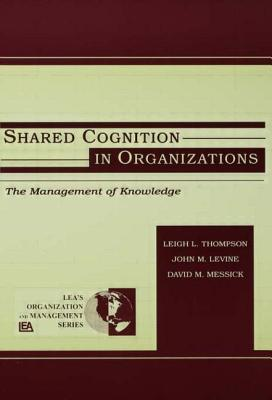 Shared Cognition in Organizations: The Management of Knowledge - Thompson, Arthur, Jr.