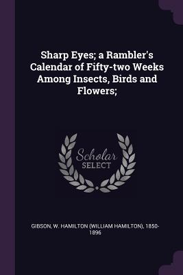 Sharp Eyes; A Rambler's Calendar of Fifty-Two Weeks Among Insects, Birds and Flowers; - Gibson, William Hamilton
