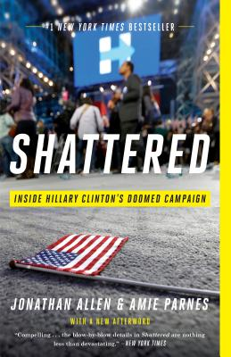 Shattered: Inside Hillary Clinton's Doomed Campaign - Allen, Jonathan, and Parnes, Amie