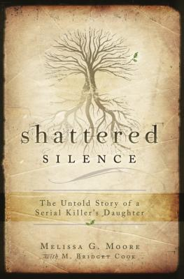 Shattered Silence: The Untold Story of a Serial Killer's Daughter - Moore, Melissa G, and Cook, M Bridget
