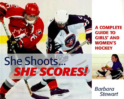 She Shoots... She Scores: A Complete Guide to Girl's and Women's Hockey - Stewart, Barbara