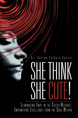 She Think She Cute!: Eliminating Envy in the Sister Without; Empowering Excellence from the Soul Within - Tolbert-Cavitt, Katina, Dr., and Tolbert-Cavitt, Dr Katina