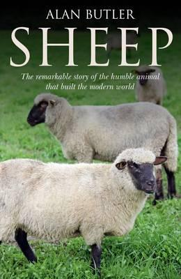 Sheep: The Remarkable Story of the Humble Animal That Built the Modern World - Butler, Alan