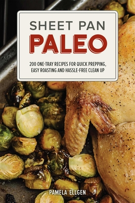 Sheet Pan Paleo: 200 One-Tray Recipes for Quick Prepping, Easy Roasting and Hassle-Free Clean Up - Ellgen, Pamela