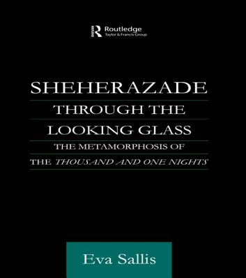 Sheherazade Through the Looking Glass: The Metamorphosis of the 'Thousand and One Nights' - Sallis, Eva