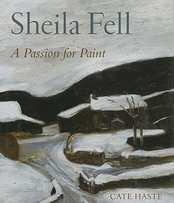 Sheila Fell: A Passion for Paint - Haste, Cate, and Auerbach, Frank (Foreword by)