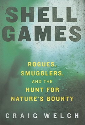 Shell Games: Rogues, Smugglers, and the Hunt for Nature's Bounty - Welch, Craig