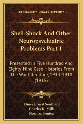 Shell-Shock and Other Neuropsychiatric Problems Part 1: Presented in Five Hundred and Eighty-Nine Case Histories from the War Literature, 1914-1918 (1919) - Southard, Elmer Ernest, and Mills, Charles K (Foreword by)