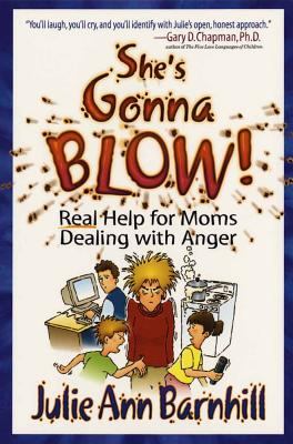 She's Gonna Blow!: Real Help for Moms Dealing with Anger - Barnhill, Julie Ann