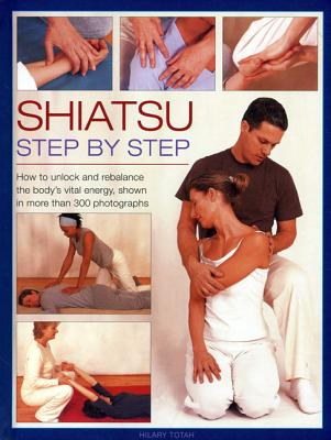 Shiatsu: Step by Step: How to Unlock and Rebalance the Body's Vital Energy, Shown in More Than 300 Photographs - Totah, Hilary