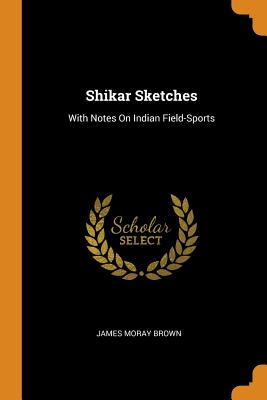 Shikar Sketches: With Notes on Indian Field-Sports - Brown, James Moray