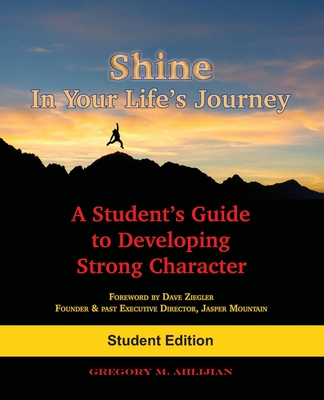 Shine In Your Life's Journey: A Student's Guide to Developing Strong Character - Ahlijian, Gregory M