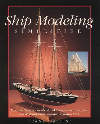Ship Modeling Simplified: Tips and Techniques for Model Construction from Kits - Mastini, Frank, and Mastini Frank