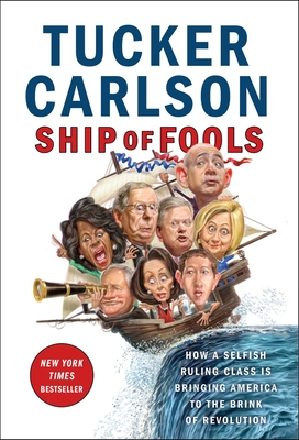 Ship of Fools: How a Selfish Ruling Class Is Bringing America to the Brink of Revolution - Carlson, Tucker