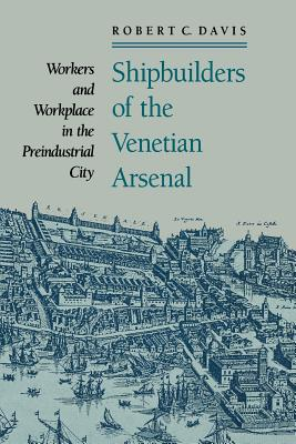Shipbuilders of the Venetian Arsenal: Workers and Workplace in the Preindustrial City - Davis, Robert C, Dr.