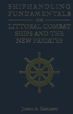 Shiphandling Fundamentals for Littoral Combat Ships and the New Frigates - Gagliano, Joseph A