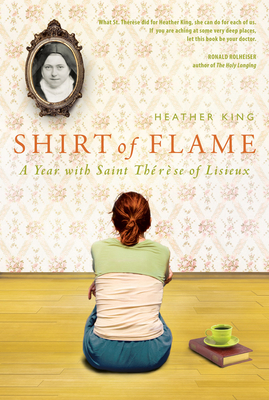 Shirt of Flame: A Year with St. Therese of Lisieux - King, Heather