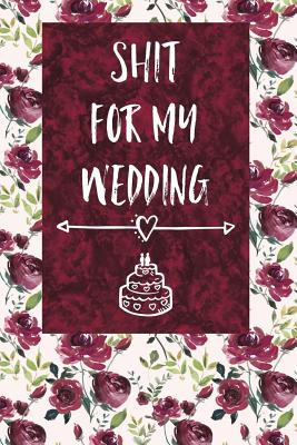 Shit for My Wedding: 6x9 - Blank Unlined Paper, Wedding Journal for Notes, Ideas, Reminders, To-Do Lists, Funny Engagement Gift for Bride to Be - Bawdy Boy Books