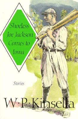 Shoeless Joe Jackson Comes to Iowa: Stories - Kinsella, W P