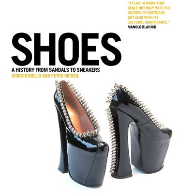 Shoes: A History from Sandals to Sneakers - Riello, Giorgio (Editor), and McNeil, Peter (Editor)