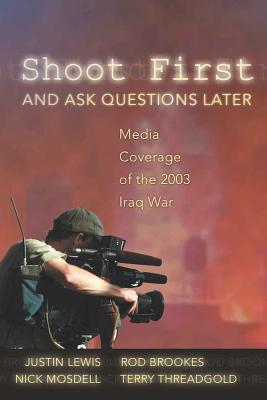 Shoot First and Ask Questions Later: Media Coverage of the 2003 Iraq War - Lewis, Justin (Editor), and Brookes, Rod, and Mosdell, Nick