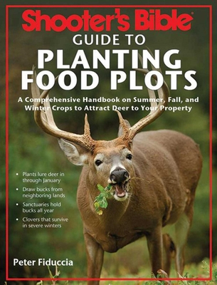 Shooter's Bible Guide to Planting Food Plots: A Comprehensive Handbook on Summer, Fall, and Winter Crops to Attract Deer to Your Property - Fiduccia, Peter