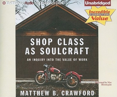 Shop Class as Soulcraft: An Inquiry Into the Value of Work - Crawford, Matthew B, and Bloomquist, Max (Read by)