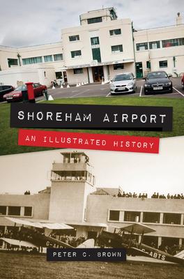 Shoreham Airport: An Illustrated History - Brown, Peter C.