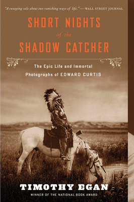Short Nights of the Shadow Catcher: The Epic Life and Immortal Photographs of Edward Curtis - Egan, Timothy