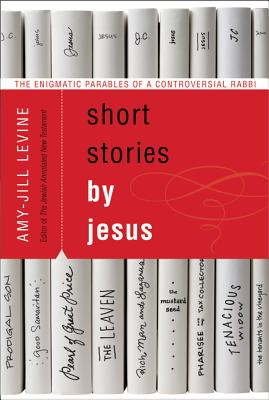 Short Stories by Jesus: The Enigmatic Parables of a Controversial Rabbi - Levine, Amy-Jill