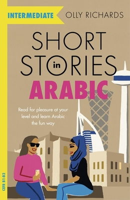 Short Stories in Arabic for Intermediate Learners (MSA): Read for pleasure at your level, expand your vocabulary and learn Modern Standard Arabic the fun way! - Richards, Olly