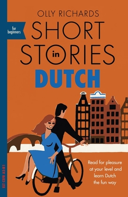 Short Stories in Dutch for Beginners: Read for pleasure at your level, expand your vocabulary and learn Dutch the fun way! - Richards, Olly