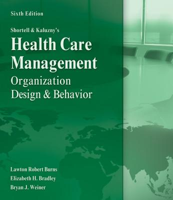 Shortell and Kaluzny's Healthcare Management: Organization Design and Behavior - Burns, Lawton R, PH.D., MBA, and Bradley, Elizabeth, Dr., and Weiner, Bryan