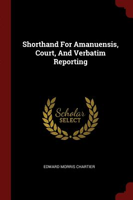 Shorthand for Amanuensis, Court, and Verbatim Reporting - Chartier, Edward Morris